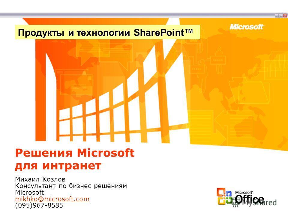 Решения Microsoft для интранет Михаил Козлов Консультант по бизнес решениям Microsoft mikhko@microsoft.com (095)967-8585 mikhko@microsoft.com Продукты и технологии SharePoint