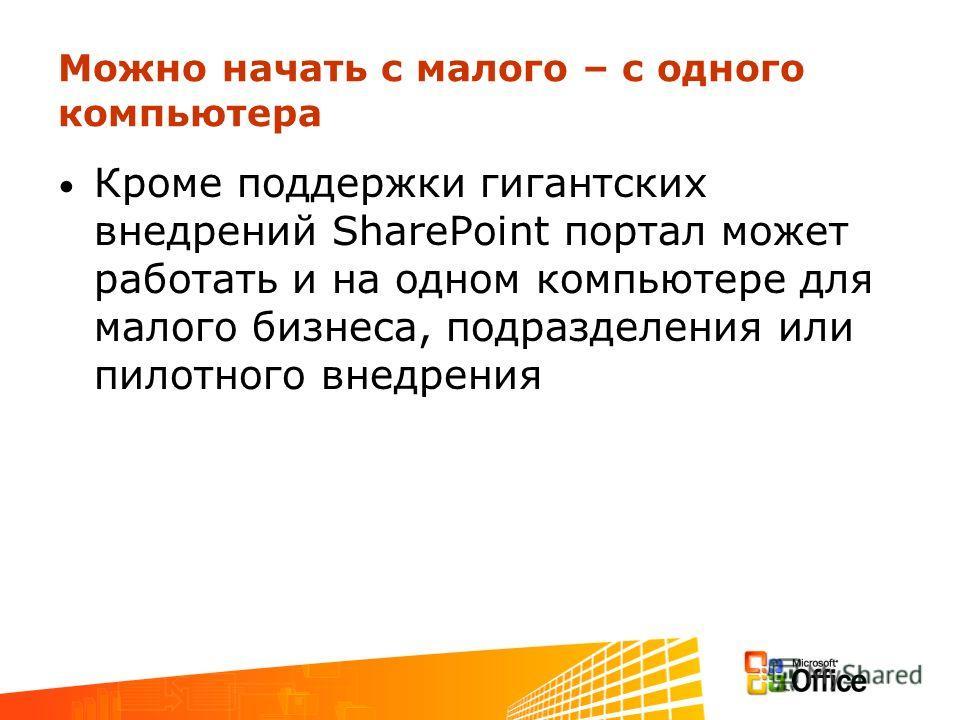 Можно начать с малого – с одного компьютера Кроме поддержки гигантских внедрений SharePoint портал может работать и на одном компьютере для малого бизнеса, подразделения или пилотного внедрения