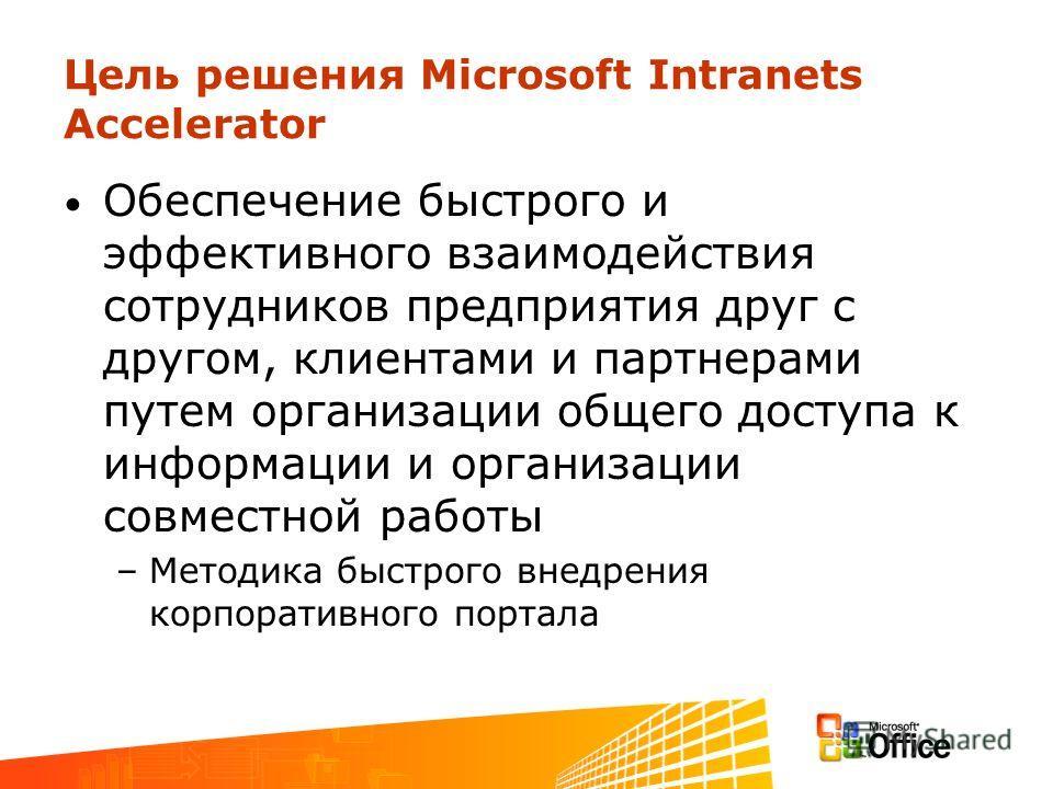 Цель решения Microsoft Intranets Accelerator Обеспечение быстрого и эффективного взаимодействия сотрудников предприятия друг с другом, клиентами и партнерами путем организации общего доступа к информации и организации совместной работы –Методика быст