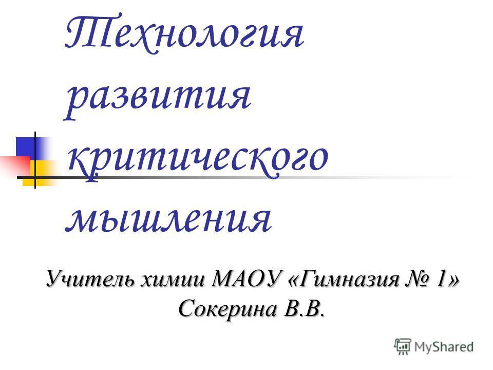 Технология развития критического мышления Учитель химии МАОУ «Гимназия 1» Сокерина В.В.