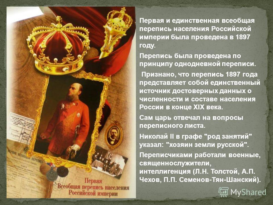 Первая и единственная всеобщая перепись населения Российской империи была проведена в 1897 году. Перепись была проведена по принципу однодневной переписи. Признано, что перепись 1897 года представляет собой единственный источник достоверных данных о