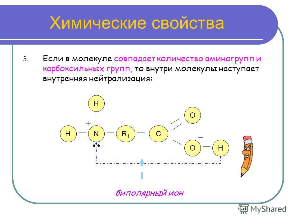 Химические свойства 3. Если в молекуле совпадает количество аминогрупп и карбоксильных групп, то внутри молекулы наступает внутренняя нейтрализация: NR1R1 C O O H H H биполярный ион