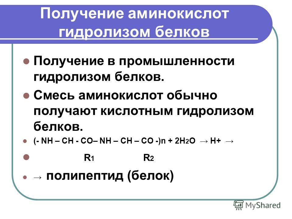 Получение аминокислот гидролизом белков Получение в промышленности гидролизом белков. Смесь аминокислот обычно получают кислотным гидролизом белков. (- NH – CH - CO– NH – CH – CO -)n + 2H 2 O H+ R 1 R 2 полипептид (белок)