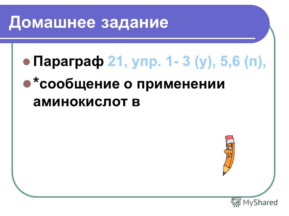 Домашнее задание Параграф 21, упр. 1- 3 (у), 5,6 (п), * сообщение о применении аминокислот в