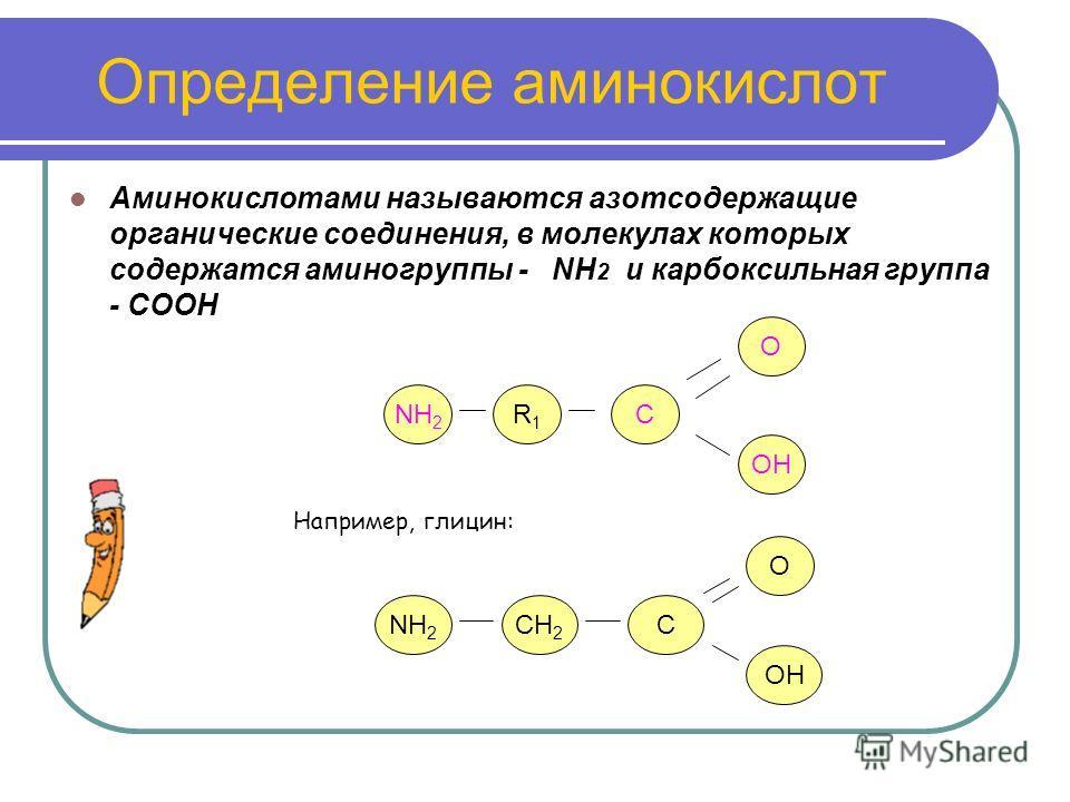 Определение аминокислот Аминокислотами называются азотсодержащие органические соединения, в молекулах которых содержатся аминогруппы - NH 2 и карбоксильная группа - СООН NH 2 R1R1 C OH Например, глицин: NH 2 OH CCH 2 O O