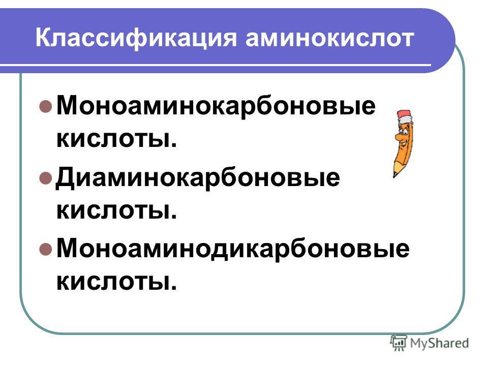 Классификация аминокислот Моноаминокарбоновые кислоты. Диаминокарбоновые кислоты. Моноаминодикарбоновые кислоты.