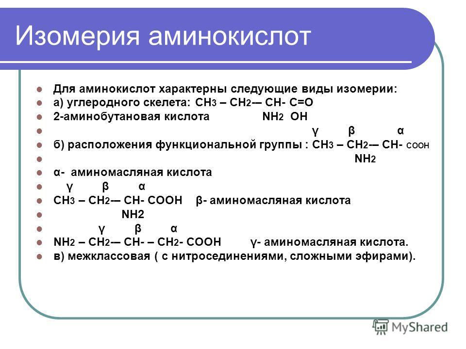 Изомерия аминокислот Для аминокислот характерны следующие виды изомерии: а) углеродного скелета: СН 3 – СН 2 -– СН- С=О 2-аминобутановая кислота NH 2 OH γ β α б) расположения функциональной группы : СН 3 – СН 2 -– СН- СООН NH 2 α- аминомасляная кисло