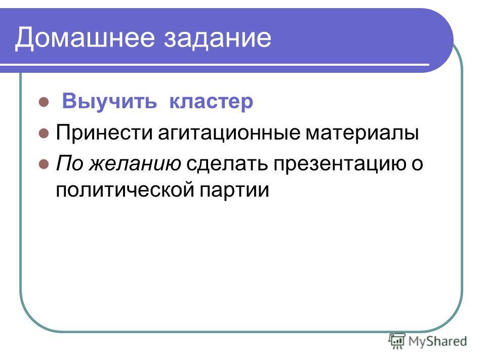 Домашнее задание Выучить кластер Принести агитационные материалы По желанию сделать презентацию о политической партии