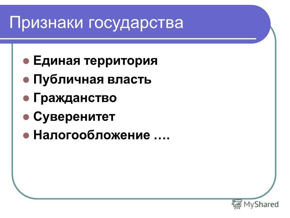 Признаки государства Единая территория Публичная власть Гражданство Суверенитет Налогообложение ….