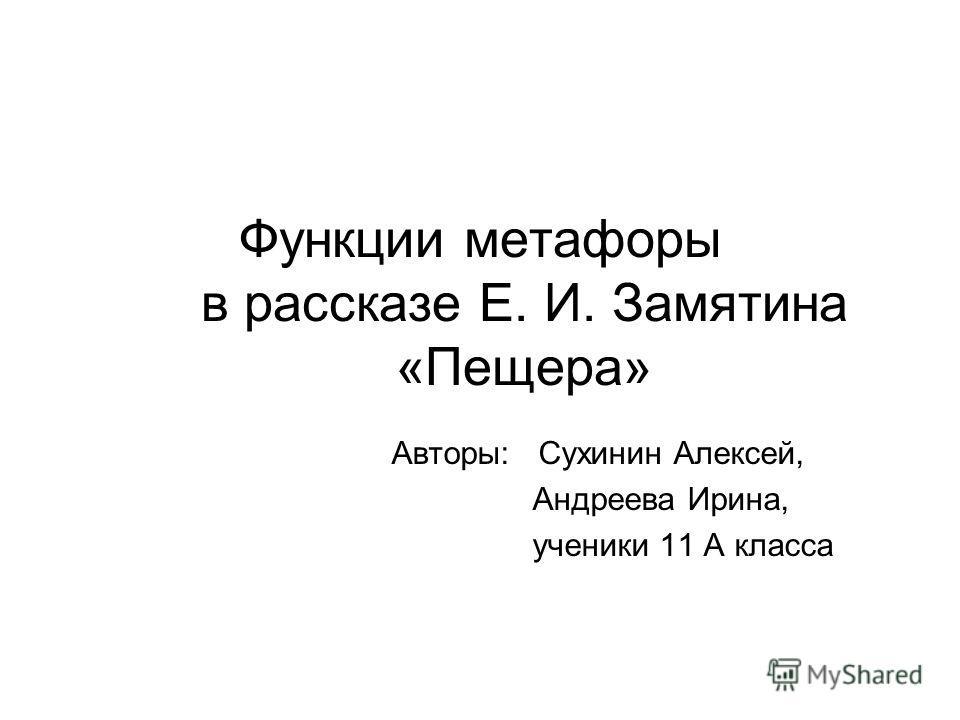 Функции метафоры в рассказе Е. И. Замятина «Пещера» Авторы: Сухинин Алексей, Андреева Ирина, ученики 11 А класса