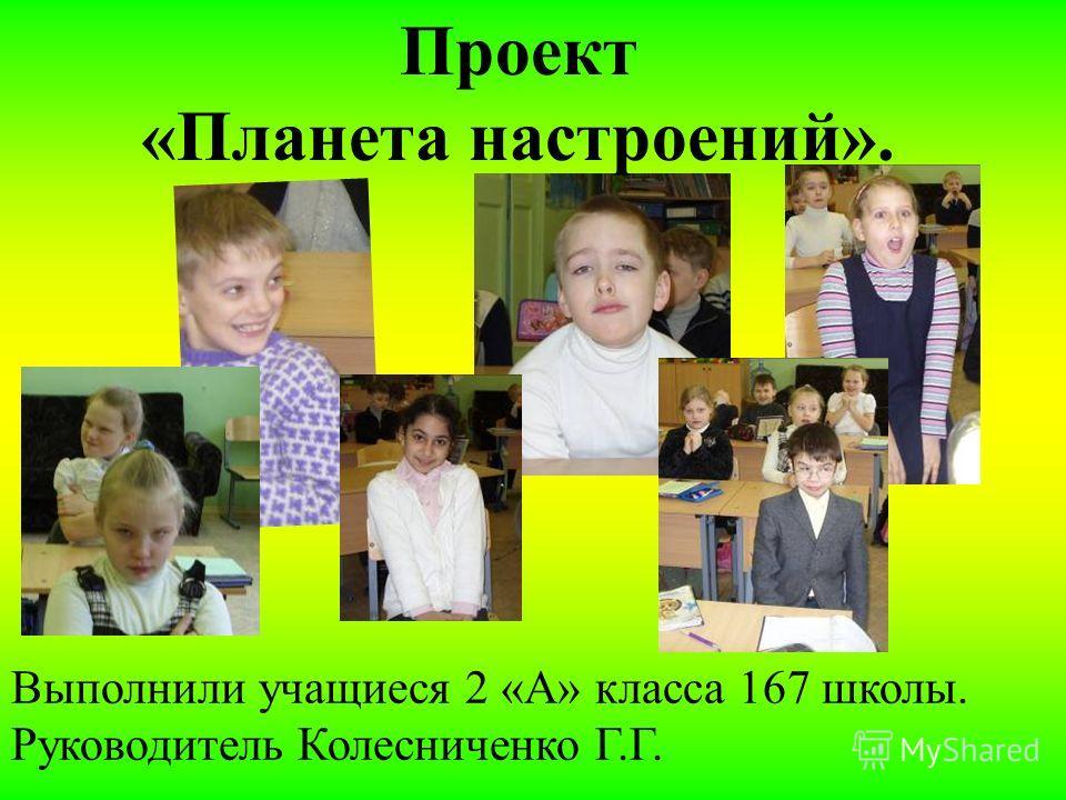 Выполнили учащиеся 2 «А» класса 167 школы. Руководитель Колесниченко Г.Г. Проект «Планета настроений».