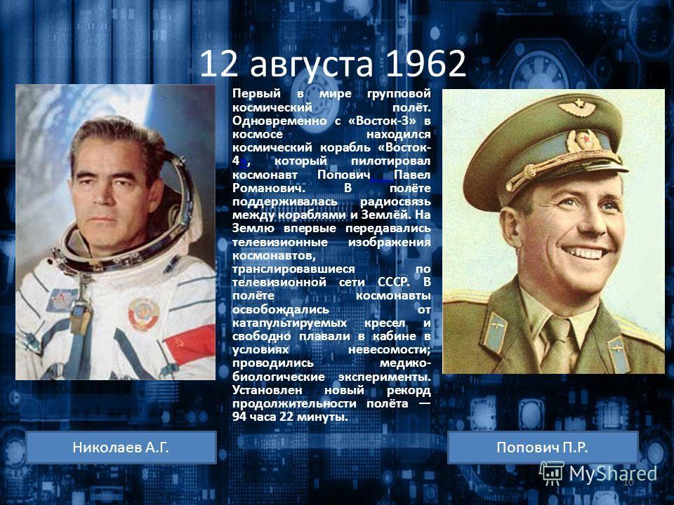 12 августа 1962 Первый в мире групповой космический полёт. Одновременно с «Восток-3» в космосе находился космический корабль «Восток- 4», который пилотировал космонавт Попович, Павел Романович. В полёте поддерживалась радиосвязь между кораблями и Зем