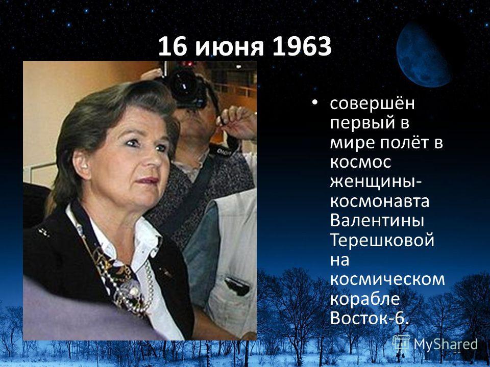 16 июня 1963 совершён первый в мире полёт в космос женщины- космонавта Валентины Терешковой на космическом корабле Восток-6. 11