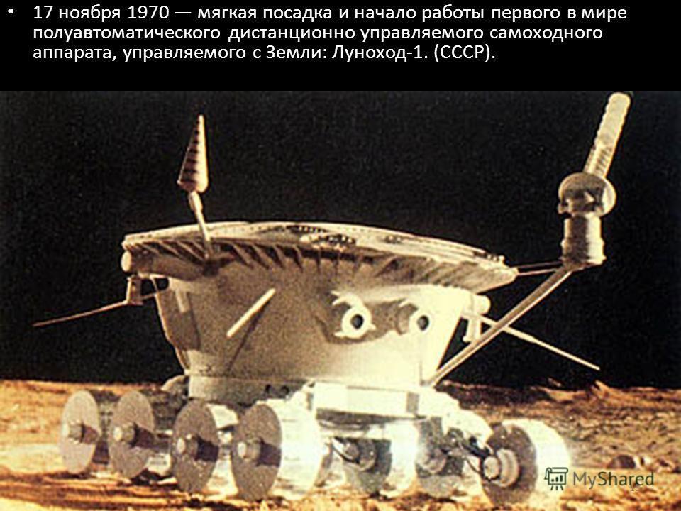 17 ноября 1970 мягкая посадка и начало работы первого в мире полуавтоматического дистанционно управляемого самоходного аппарата, управляемого с Земли: Луноход-1. (СССР). 15