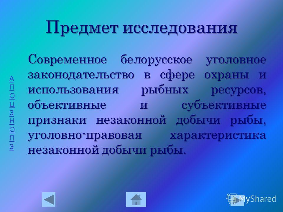 АПОЦЗНОПЗАПОЦЗНОПЗ Предмет исследования С овременное белорусское уголовное законодательство в сфере охраны и использования рыбных ресурсов, объективные и субъективные признаки незаконной добычи рыбы, уголовно-правовая характеристика незаконной добычи