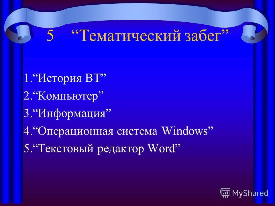 5 Тематический забег 1.История ВТ 2.Компьютер 3.Информация 4.Операционная система Windows 5.Текстовый редактор Word