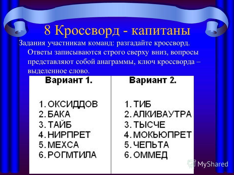 8 Кроссворд - капитаны Задания участникам команд: разгадайте кроссворд. Ответы записываются строго сверху вниз, вопросы представляют собой анаграммы, ключ кроссворда – выделенное слово.