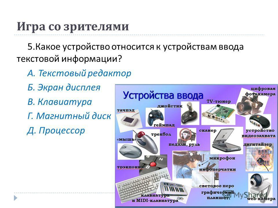 Игра со зрителями 5. Какое устройство относится к устройствам ввода текстовой информации ? А. Текстовый редактор Б. Экран дисплея В. Клавиатура Г. Магнитный диск Д. Процессор