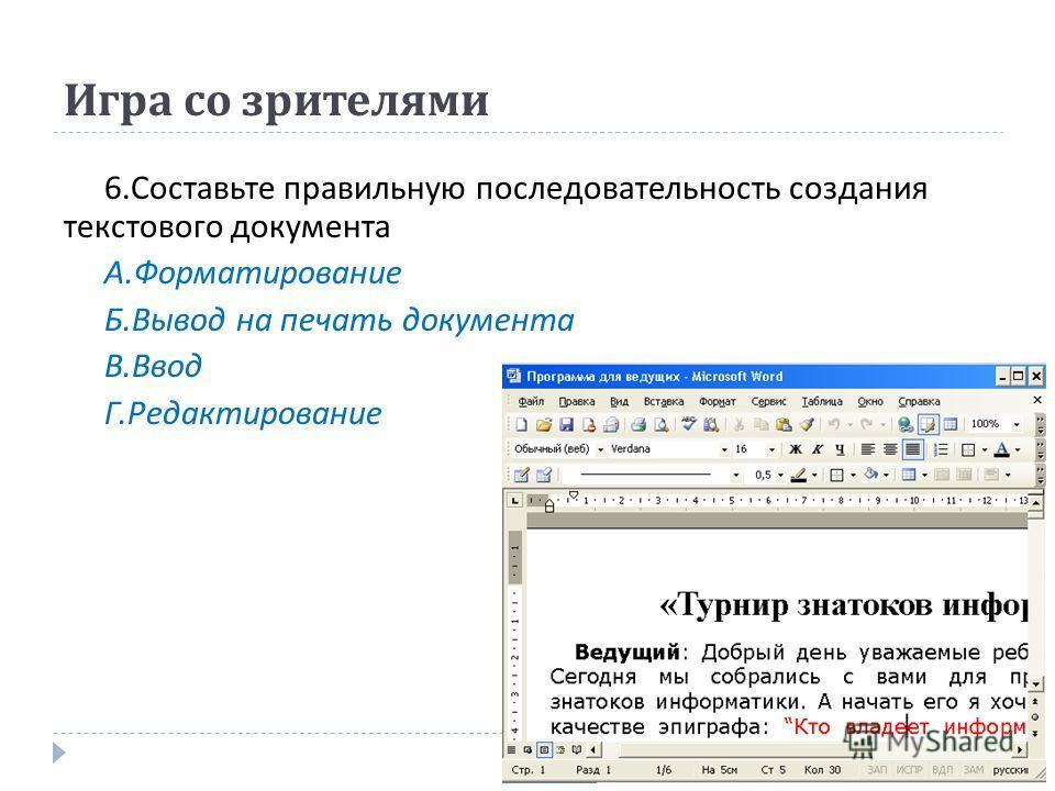 Игра со зрителями 6. Составьте правильную последовательность создания текстового документа А. Форматирование Б. Вывод на печать документа В. Ввод Г. Редактирование