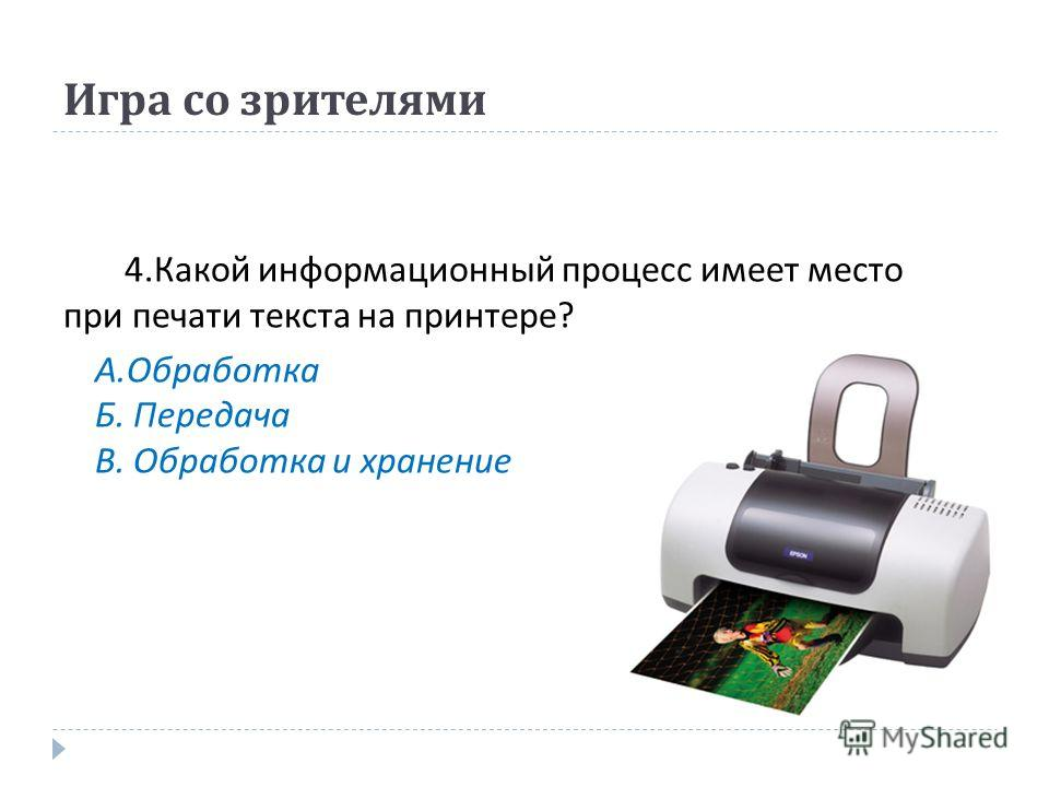 Игра со зрителями 4. Какой информационный процесс имеет место при печати текста на принтере ? А. Обработка Б. Передача В. Обработка и хранение