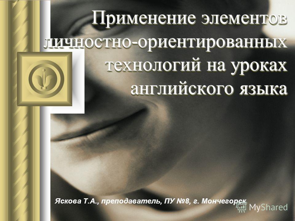 Применение элементов личностно-ориентированных технологий на уроках английского языка Яскова Т.А., преподаватель, ПУ 8, г. Мончегорск