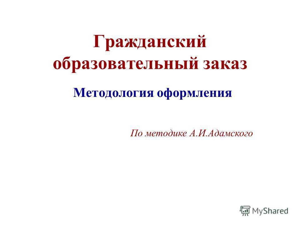 Гражданский образовательный заказ Методология оформления По методике А.И.Адамского