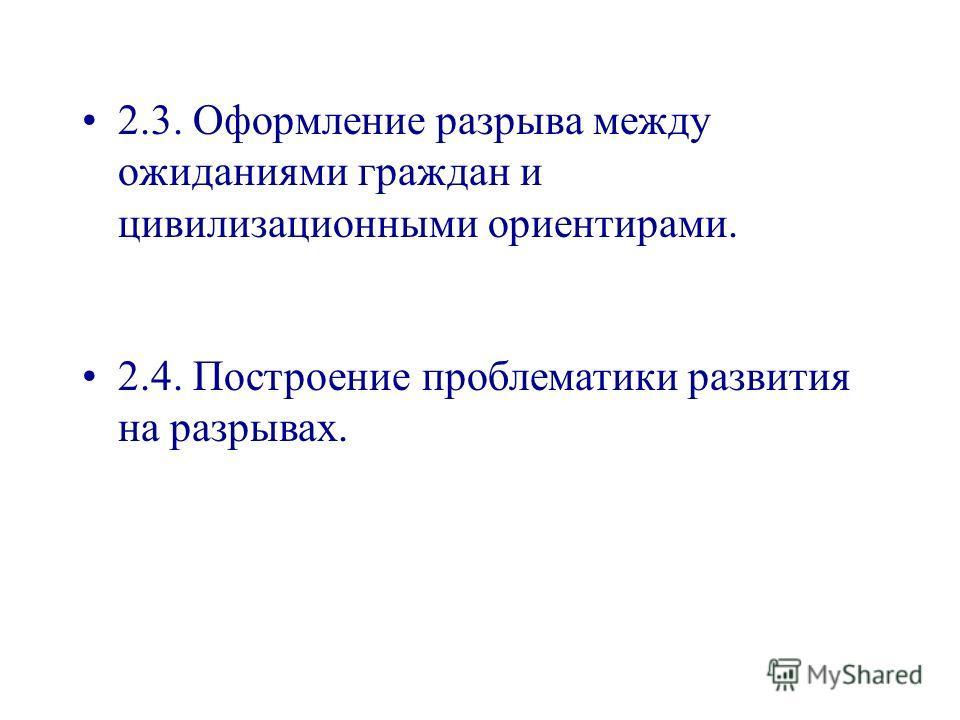 2.3. Оформление разрыва между ожиданиями граждан и цивилизационными ориентирами. 2.4. Построение проблематики развития на разрывах.