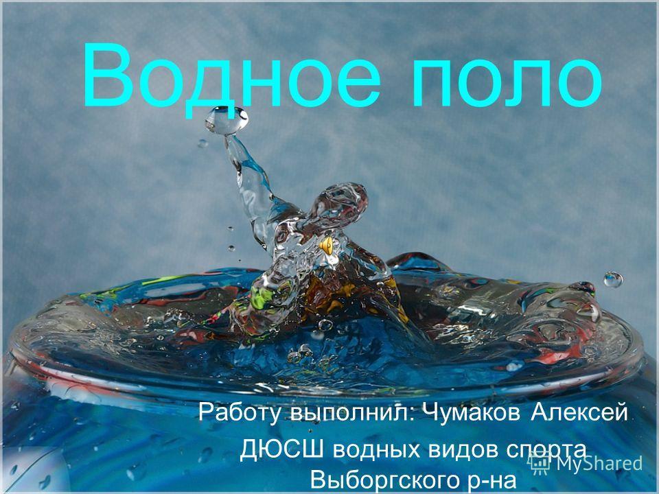 Водное поло Работу выполнил: Чумаков Алексей ДЮСШ водных видов спорта Выборгского р-на