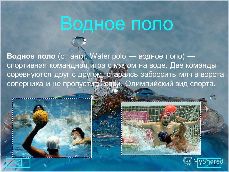 Водное поло Водное поло (от англ. Water polo водное поло) спортивная командная игра с мячом на воде. Две команды соревнуются друг с другом, стараясь забросить мяч в ворота соперника и не пропустить свои. Олимпийский вид спорта.