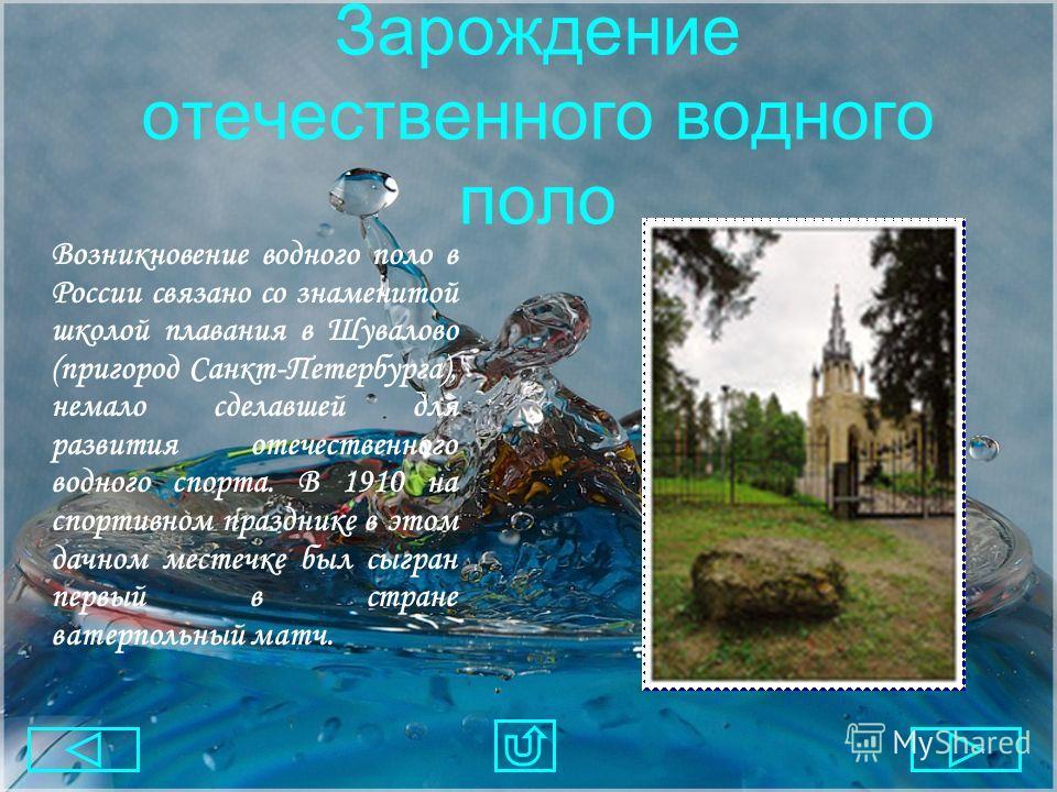 Зарождение отечественного водного поло Возникновение водного поло в России связано со знаменитой школой плавания в Шувалово (пригород Санкт-Петербурга), немало сделавшей для развития отечественного водного спорта. В 1910 на спортивном празднике в это
