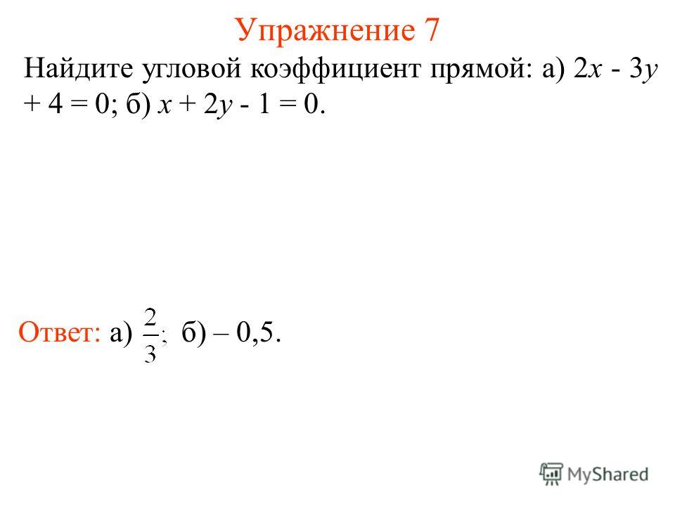 Упражнение 7 Найдите угловой коэффициент прямой: а) 2x - 3y + 4 = 0; б) x + 2y - 1 = 0. Ответ: а) б) – 0,5.