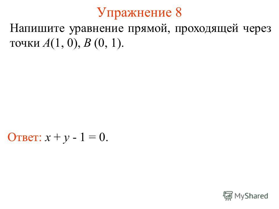 Упражнение 8 Ответ: x + y - 1 = 0. Напишите уравнение прямой, проходящей через точки A(1, 0), B (0, 1).