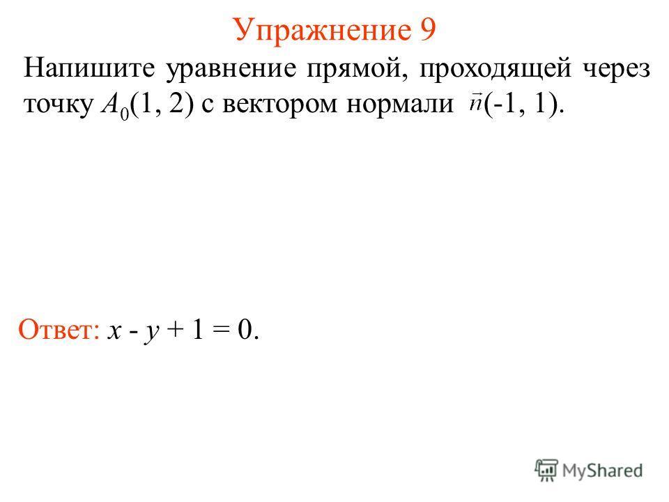 Упражнение 9 Ответ: x - y + 1 = 0. Напишите уравнение прямой, проходящей через точку A 0 (1, 2) с вектором нормали (-1, 1).