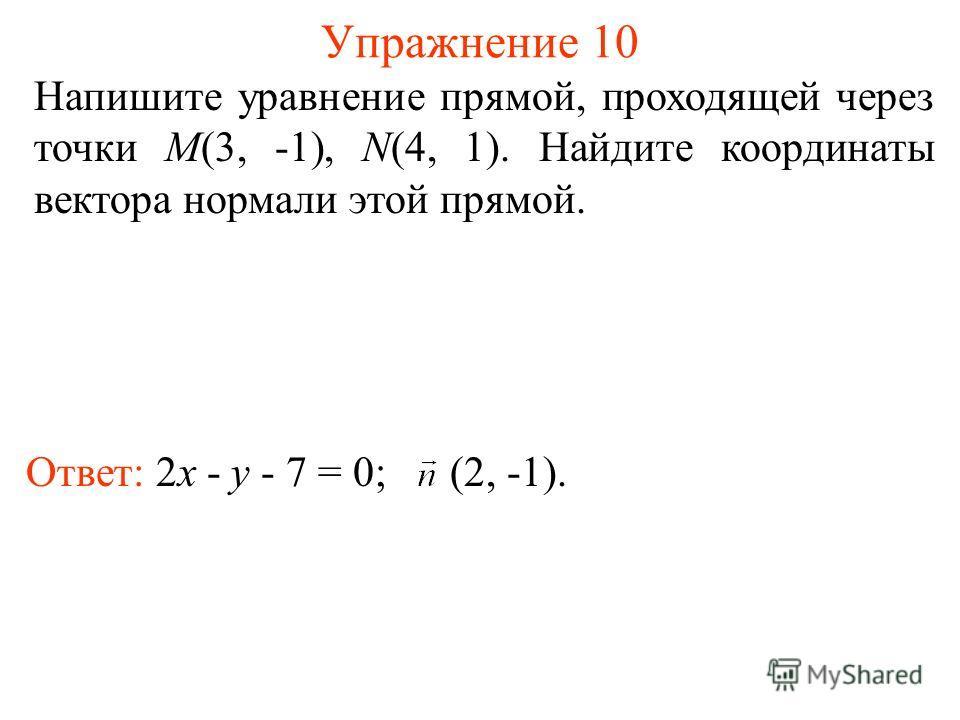 Упражнение 10 Напишите уравнение прямой, проходящей через точки M(3, -1), N(4, 1). Найдите координаты вектора нормали этой прямой. Ответ: 2x - y - 7 = 0; (2, -1).