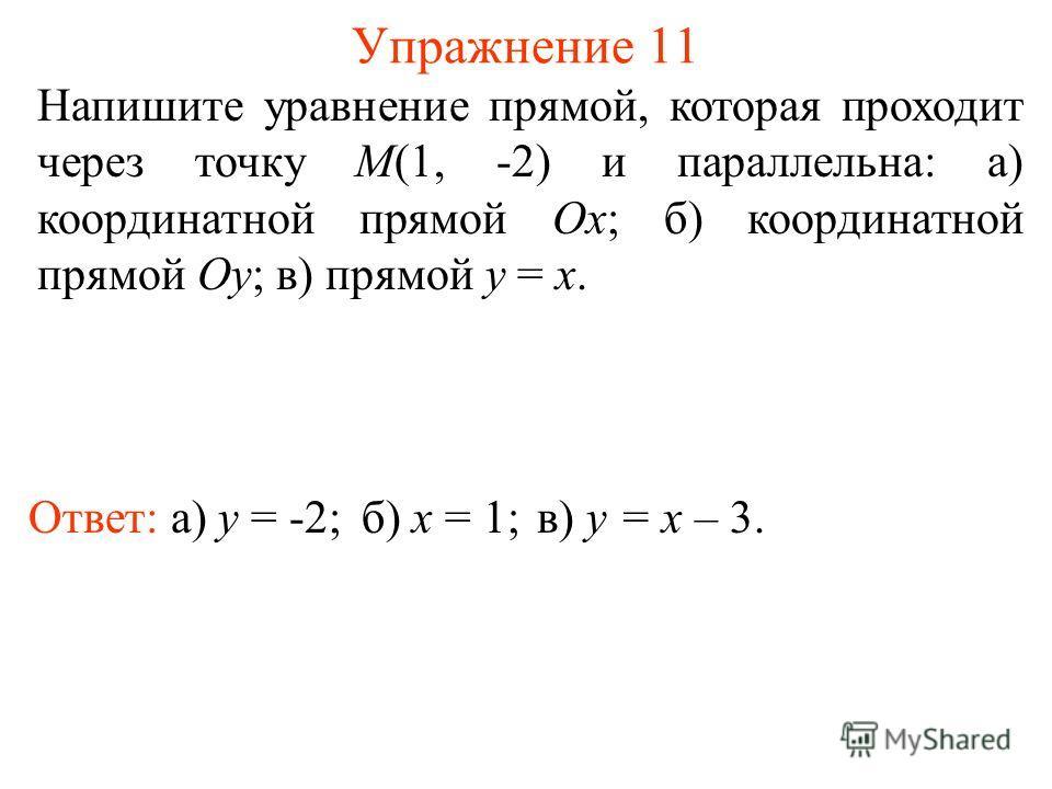 Упражнение 11 Напишите уравнение прямой, которая проходит через точку M(1, -2) и параллельна: а) координатной прямой Ox; б) координатной прямой Oy; в) прямой y = x. Ответ: а) y = -2;б) x = 1;в) y = x – 3.