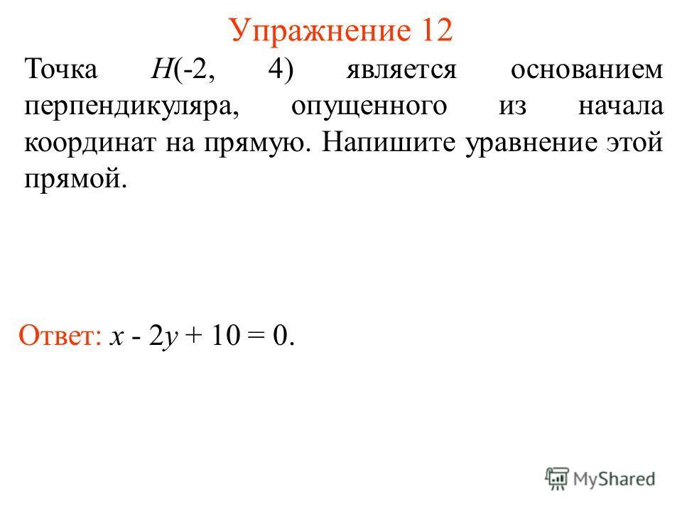 Упражнение 12 Точка H(-2, 4) является основанием перпендикуляра, опущенного из начала координат на прямую. Напишите уравнение этой прямой. Ответ: x - 2y + 10 = 0.