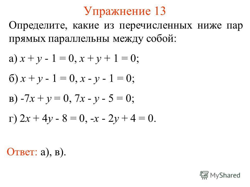 Упражнение 13 Определите, какие из перечисленных ниже пар прямых параллельны между собой: а) x + y - 1 = 0, x + y + 1 = 0; б) x + y - 1 = 0, x - y - 1 = 0; в) -7x + y = 0, 7x - y - 5 = 0; г) 2x + 4y - 8 = 0, -x - 2y + 4 = 0. Ответ: а), в).