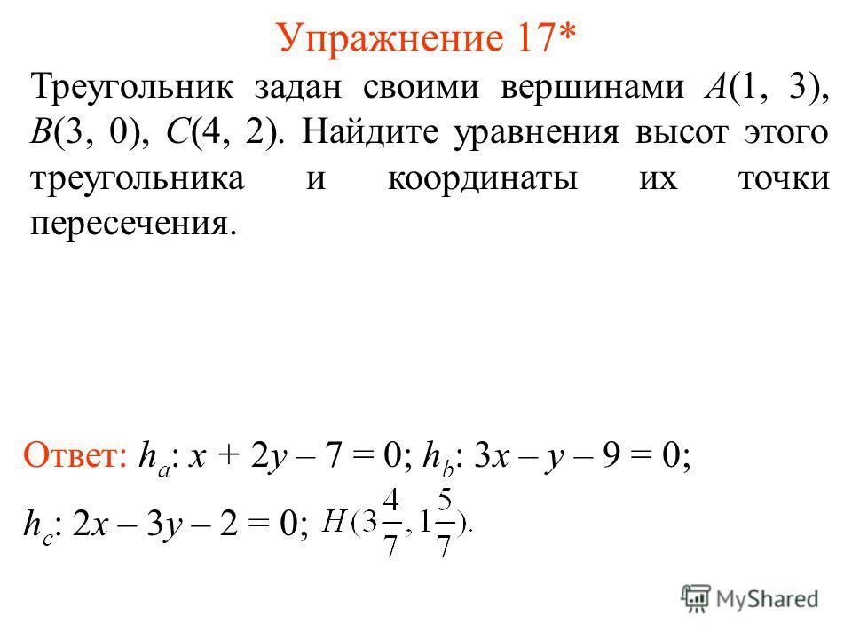 Упражнение 17* Треугольник задан своими вершинами A(1, 3), B(3, 0), C(4, 2). Найдите уравнения высот этого треугольника и координаты их точки пересечения. Ответ: h a : x + 2y – 7 = 0; h b : 3x – y – 9 = 0; h c : 2x – 3y – 2 = 0;