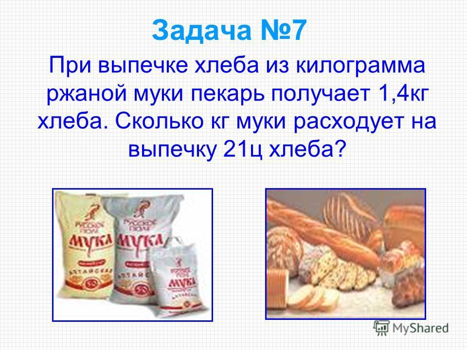 При выпечке хлеба из килограмма ржаной муки пекарь получает 1,4кг хлеба. Сколько кг муки расходует на выпечку 21ц хлеба? Задача 7
