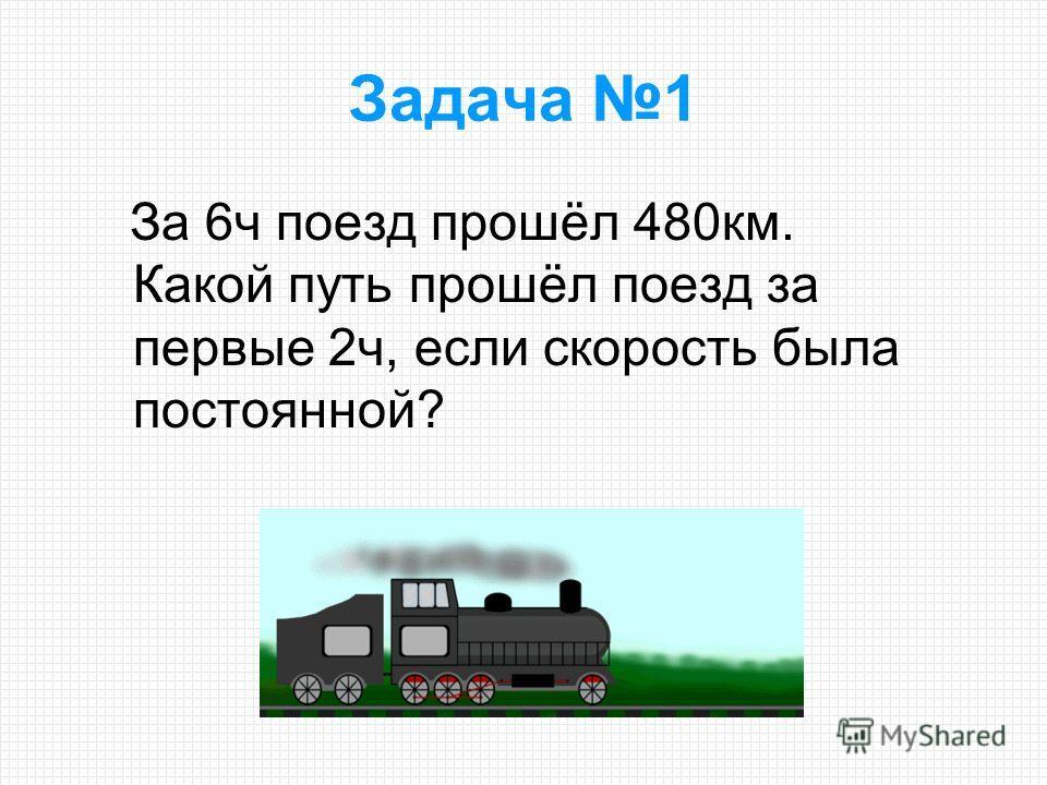 За 6ч поезд прошёл 480км. Какой путь прошёл поезд за первые 2ч, если скорость была постоянной? Задача 1