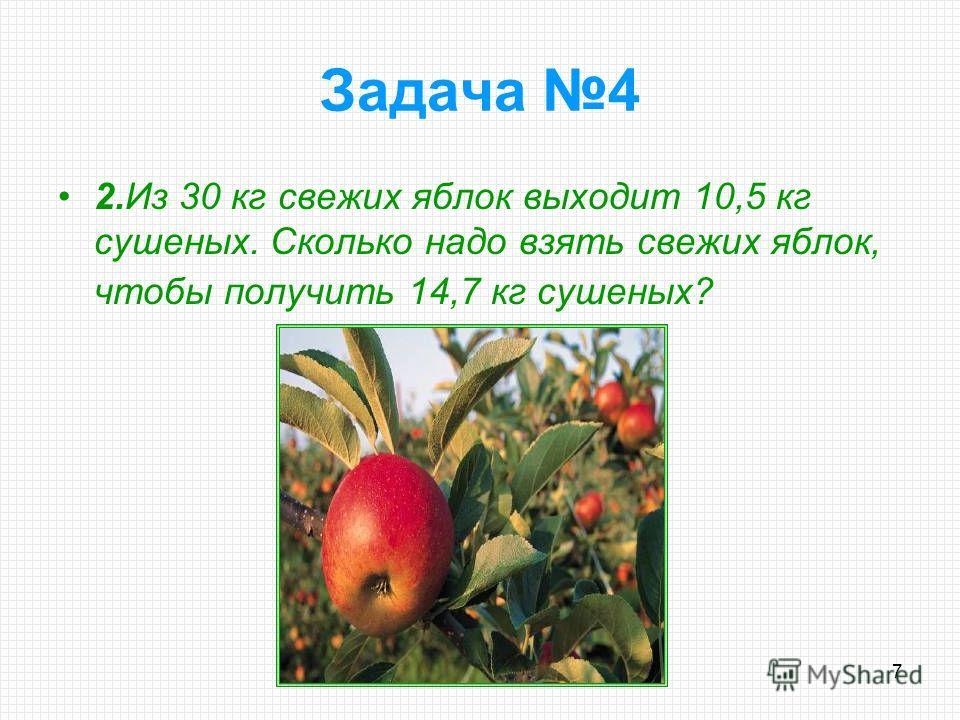 7 2.Из 30 кг свежих яблок выходит 10,5 кг сушеных. Сколько надо взять свежих яблок, чтобы получить 14,7 кг сушеных? Задача 4