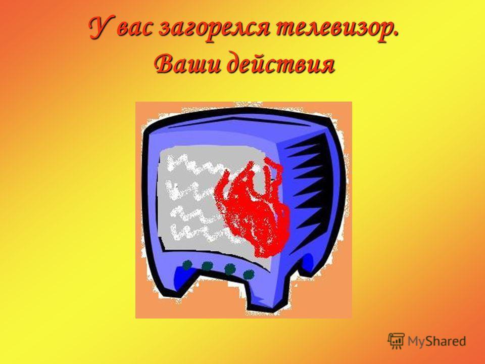 У вас загорелся телевизор. Ваши действия
