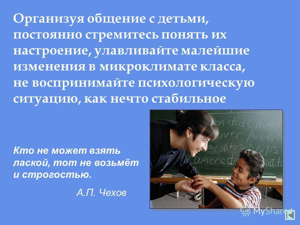 Организуя общение с детьми, постоянно стремитесь понять их настроение, улавливайте малейшие изменения в микроклимате класса, не воспринимайте психологическую ситуацию, как нечто стабильное Кто не может взять лаской, тот не возьмёт и строгостью. А.П.
