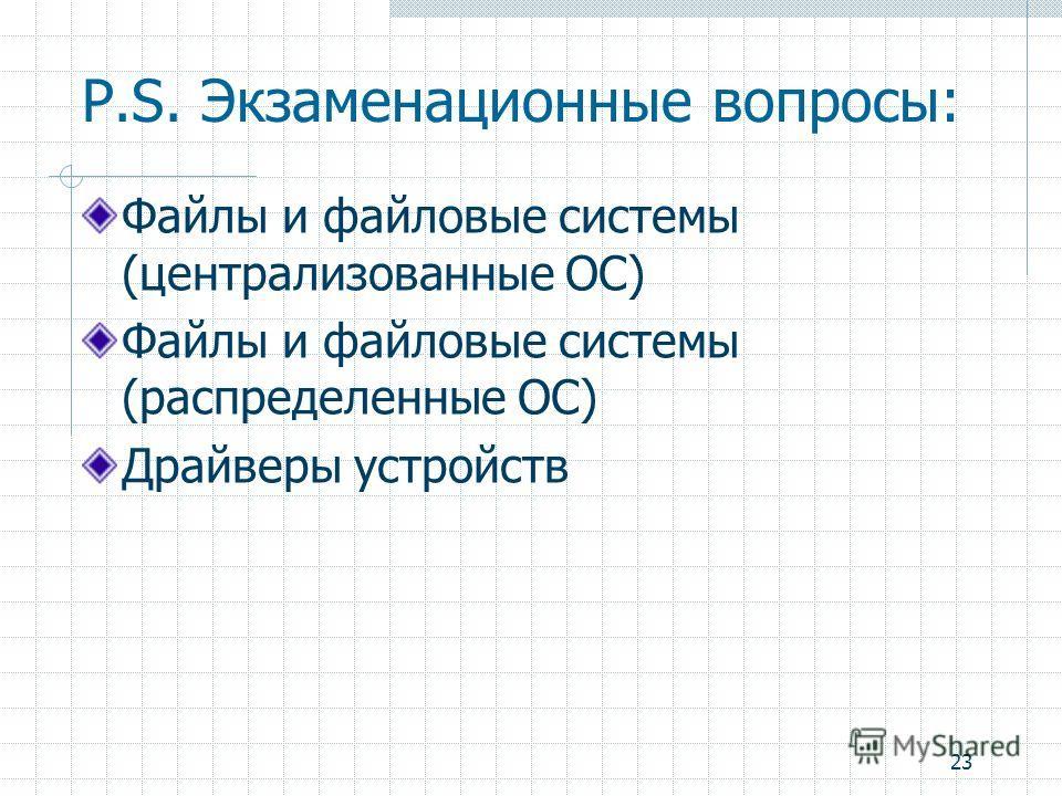 23 P.S. Экзаменационные вопросы: Файлы и файловые системы (централизованные ОС) Файлы и файловые системы (распределенные ОС) Драйверы устройств