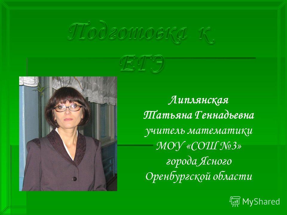 Липлянская Татьяна Геннадьевна учитель математики МОУ «СОШ 3» города Ясного Оренбургской области