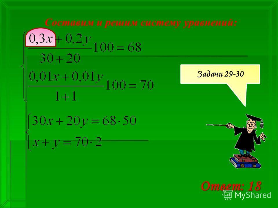 Составим и решим систему уравнений: Ответ: 18 Задачи 29-30