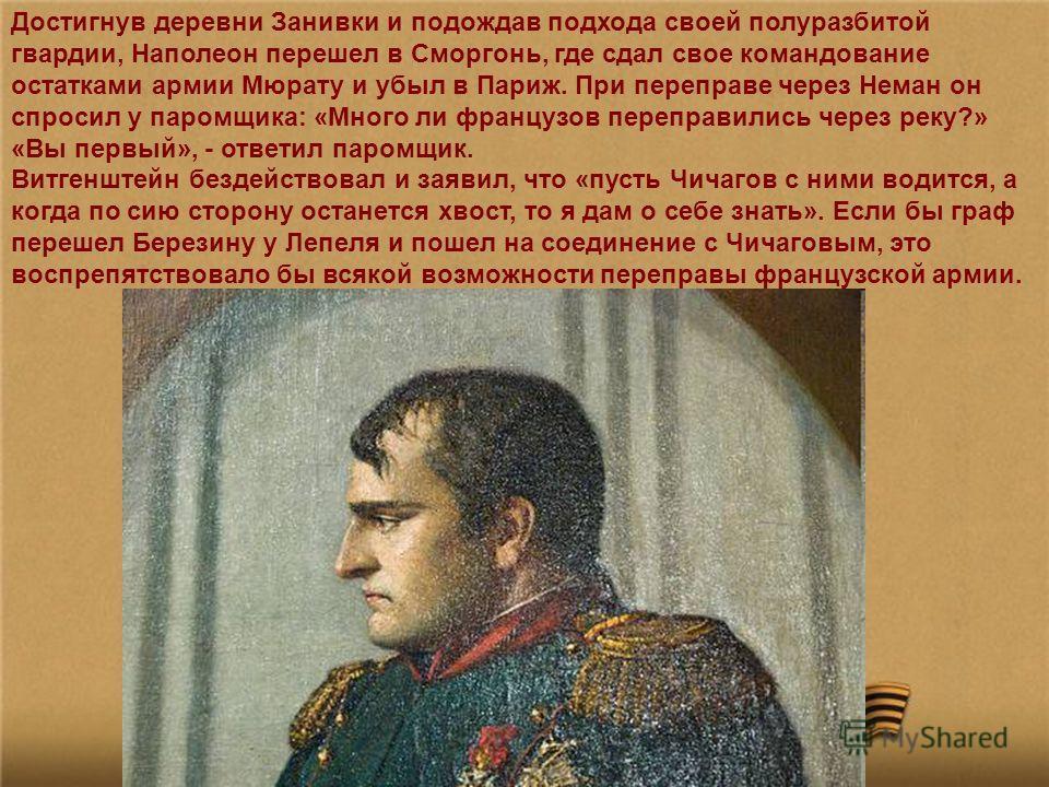 Достигнув деревни Занивки и подождав подхода своей полуразбитой гвардии, Наполеон перешел в Сморгонь, где сдал свое командование остатками армии Мюрату и убыл в Париж. При переправе через Неман он спросил у паромщика: «Много ли французов переправилис