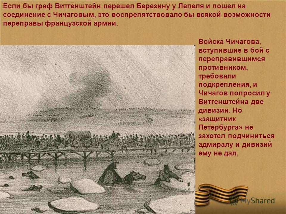 Если бы граф Витгенштейн перешел Березину у Лепеля и пошел на соединение с Чичаговым, это воспрепятствовало бы всякой возможности переправы французской армии. Войска Чичагова, вступившие в бой с переправившимся противником, требовали подкрепления, и