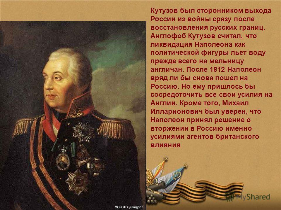 Кутузов был сторонником выхода России из войны сразу после восстановления русских границ. Англофоб Кутузов считал, что ликвидация Наполеона как политической фигуры льет воду прежде всего на мельницу англичан. После 1812 Наполеон вряд ли бы снова поше