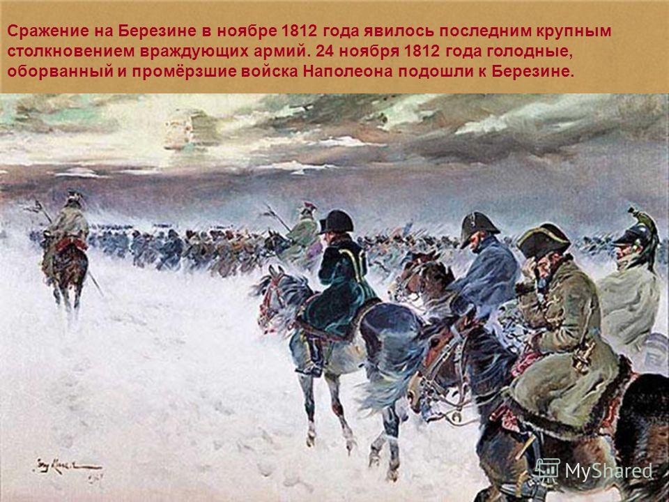 Сражение на Березине в ноябре 1812 года явилось последним крупным столкновением враждующих армий. 24 ноября 1812 года голодные, оборванный и промёрзшие войска Наполеона подошли к Березине.